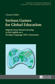 Serious Games for Global Education : Digital Game-Based Learning in the English as a Foreign Language (EFL) Classroom, Hardback Book