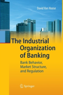 The Industrial Organization of Banking : Bank Behavior, Market Structure, and Regulation, Paperback / softback Book