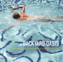 Backyard Oasis : The Swimming Pool in Southern California Photography, 1945-1982, Hardback Book