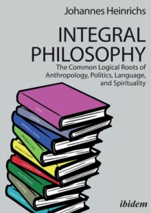 Integral Philosophy : The Common Logical Roots of Anthropology, Politics, Language, and Spirituality, Paperback / softback Book