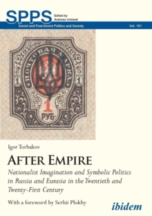 After Empire - Nationalist Imagination and Symbolic Politics in Russia and Eurasia in the Twentieth and Twenty-First Century