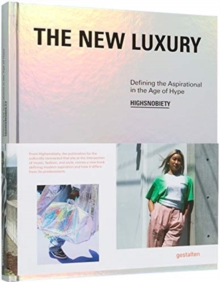 The New Luxury : Highsnobiety: Defining the Aspirational in the Age of Hype, Hardback Book