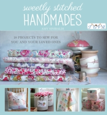 Sweetly Stitched Handmades : 18 Projects to Sew for You and Your Loved Ones, Paperback Book