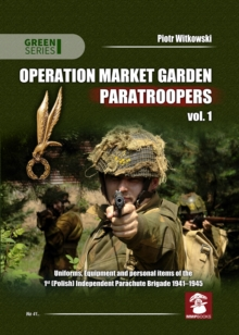 Operation Market Garden Paratroopers : Uniforms, Equipment and Personal Items of the 1st Polish Independent Parachute Brigade Volume 1, Paperback Book