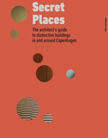 Secret Places : The architect's guide to distinctive buildings in and around Copenhagen, Hardback Book