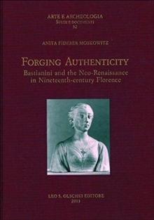 Forging Authenticity : Giovanni Bastianini and the Neo-Renaissance in Nineteenth-Century Florence, Hardback Book