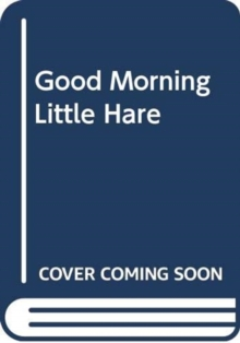 GOOD MORNING LITTLE HARE, Hardback Book