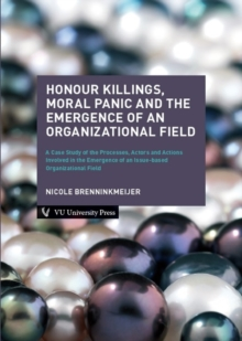 Honour Killings, Moral Panic and the Emergence of an Organizational Field : A Case Study of the Processes, Actors and Actions Involved in the Emergence of an Issue-based Organizational Field, Paperback / softback Book