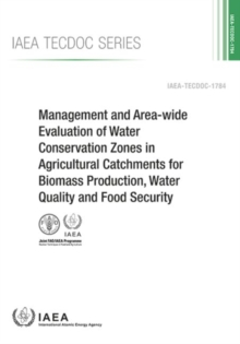 Management And Area-Wide Evaluation Of Water Conservation Zones In Agricultural Catchments For Biomass Production, Water Quality And Food Security : IAEA Tecdoc Series No. 1784, Paperback / softback Book