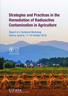 Strategies and Practices in the Remediation of Radioactive Contamination in Agriculture : Report of a Technical Workshop Held in Vienna, Austria, 17-18 October 2016, Paperback / softback Book