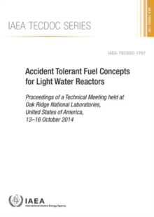 Accident Tolerant Fuel Concepts for Light Water Reactors : Proceedings of a Technical Meeting Held at Oak Ridge National Laboratories, United States of America, 13-16 October 2014, Paperback / softback Book