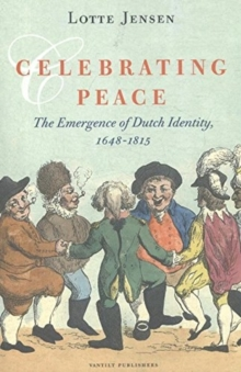 Celebrating Peace : The Emergence of Dutch Identity, 1648-1815, Paperback / softback Book