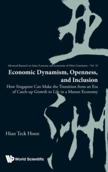 Economic Dynamism, Openness, And Inclusion: How Singapore Can Make The Transition From An Era Of Catch-up Growth To Life In A Mature Economy, Hardback Book